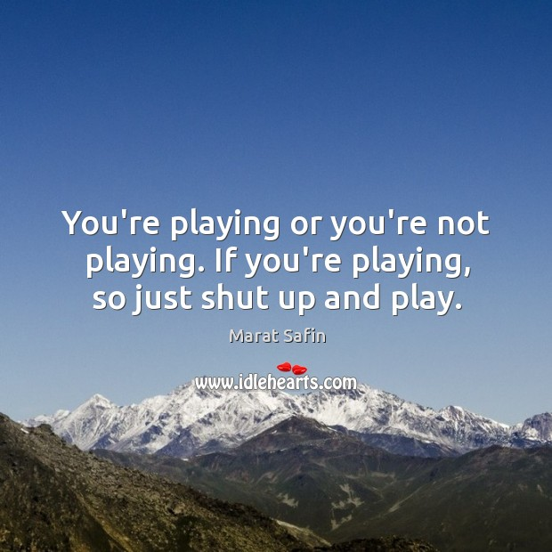 You're playing or you're not playing. If you're playing, so just shut up and play. Image