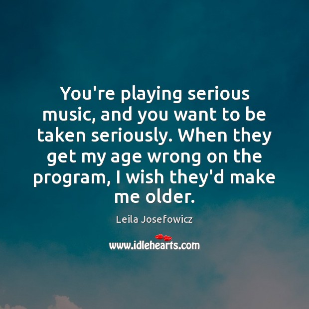 You're playing serious music, and you want to be taken seriously. When Leila Josefowicz Picture Quote