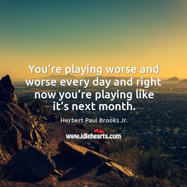 You're playing worse and worse every day and right now you're playing like it's next month. Image