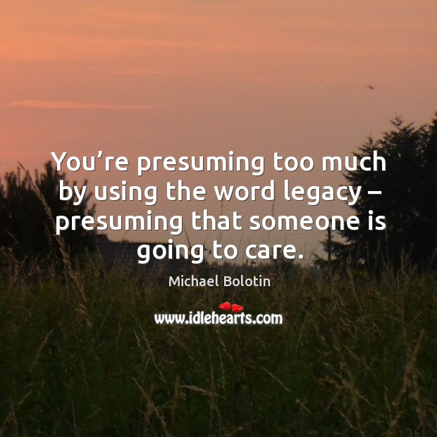 You're presuming too much by using the word legacy – presuming that someone is going to care. Michael Bolotin Picture Quote