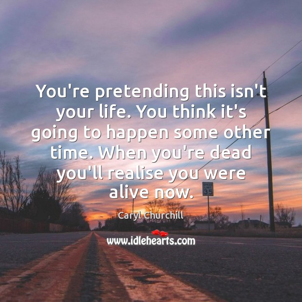 You're pretending this isn't your life. You think it's going to happen Caryl Churchill Picture Quote