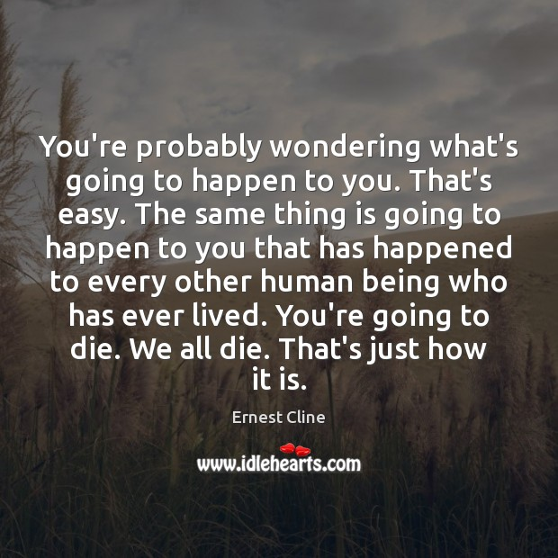 You're probably wondering what's going to happen to you. That's easy. The Ernest Cline Picture Quote