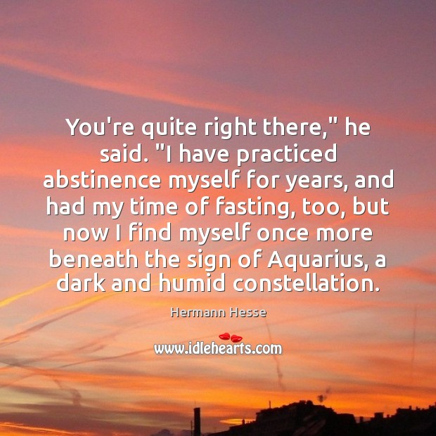 """You're quite right there,"""" he said. """"I have practiced abstinence myself for Hermann Hesse Picture Quote"""