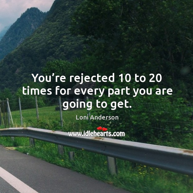 You're rejected 10 to 20 times for every part you are going to get. Image