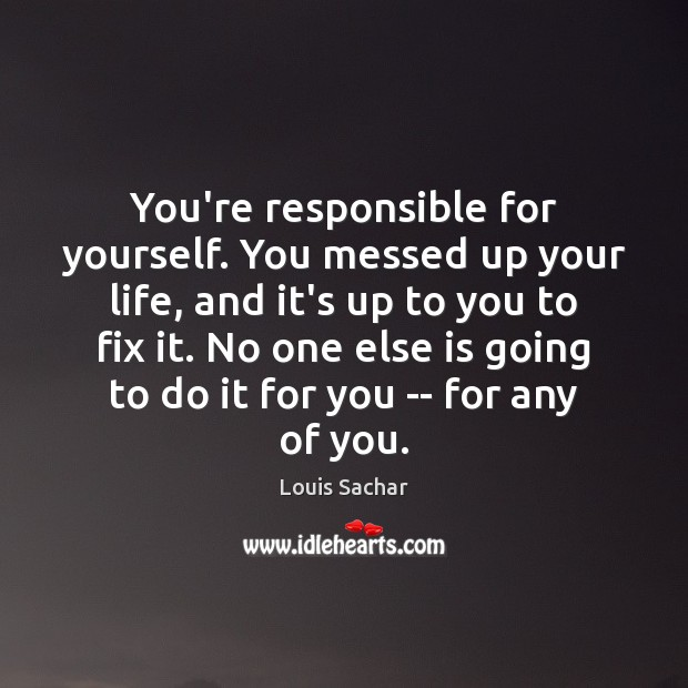 You're responsible for yourself. You messed up your life, and it's up Louis Sachar Picture Quote