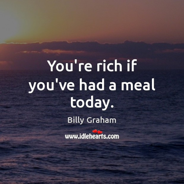 You're rich if you've had a meal today. Billy Graham Picture Quote