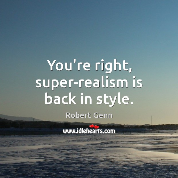 You're right, super-realism is back in style. Image
