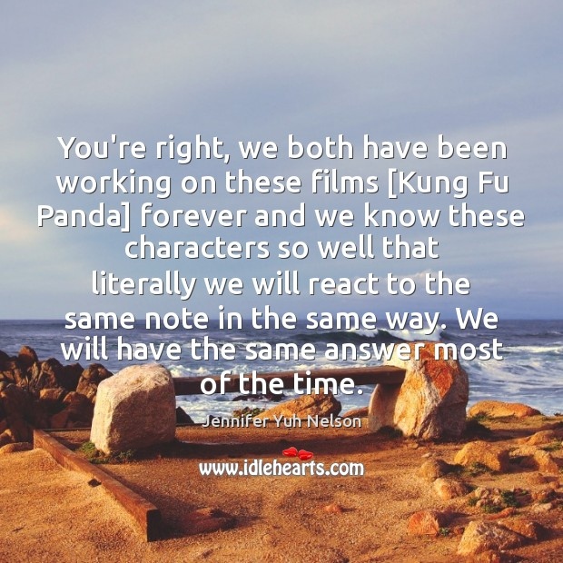 You're right, we both have been working on these films [Kung Fu Jennifer Yuh Nelson Picture Quote
