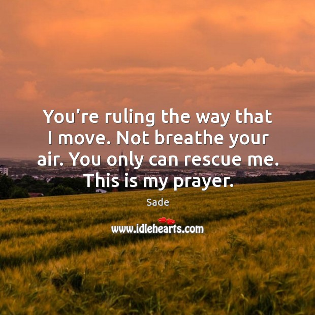 You're ruling the way that I move. Not breathe your air. You only can rescue me. This is my prayer. Sade Picture Quote
