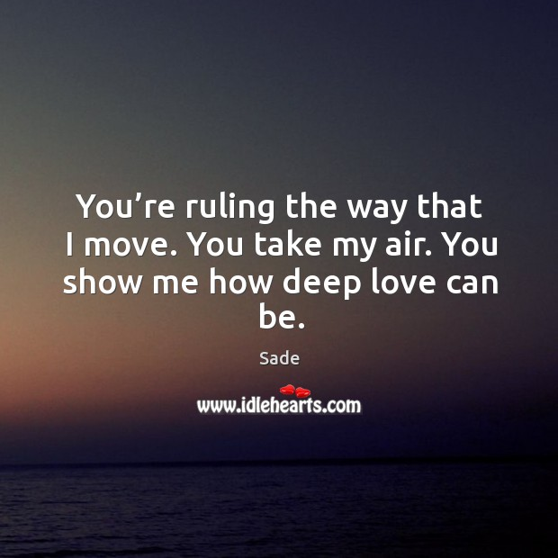 You're ruling the way that I move. You take my air. You show me how deep love can be. Sade Picture Quote