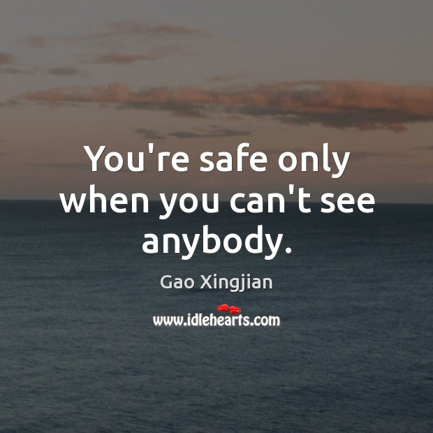 You're safe only when you can't see anybody. Gao Xingjian Picture Quote