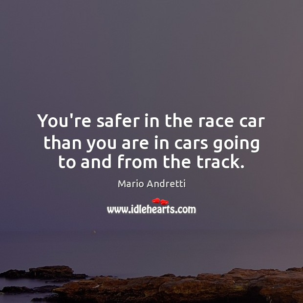 You're safer in the race car than you are in cars going to and from the track. Mario Andretti Picture Quote