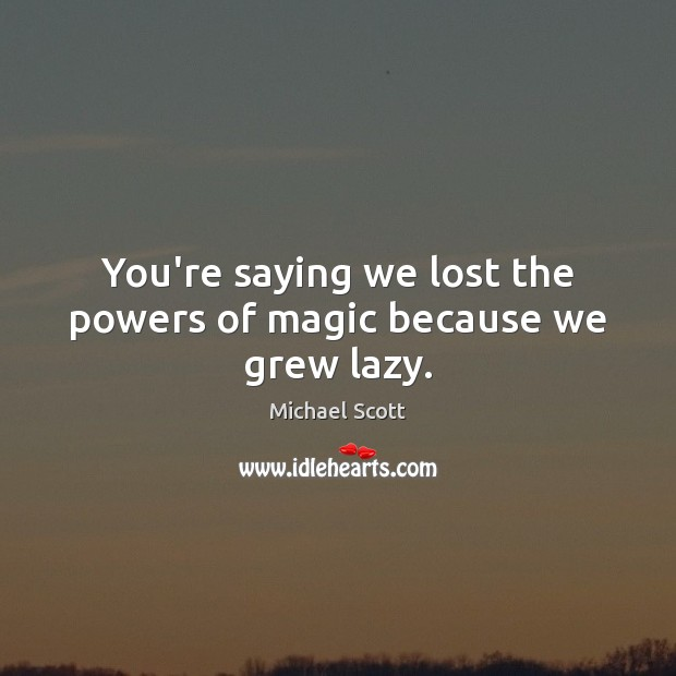 You're saying we lost the powers of magic because we grew lazy. Image