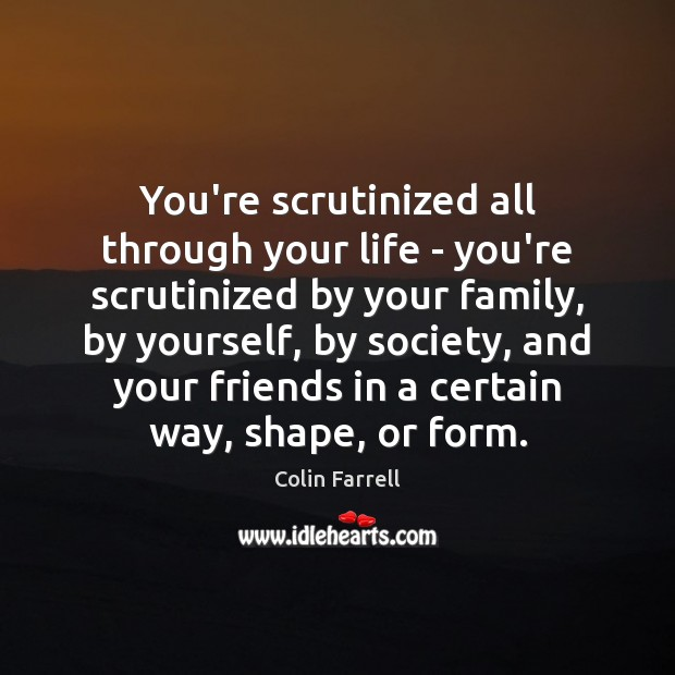 You're scrutinized all through your life – you're scrutinized by your family, Colin Farrell Picture Quote