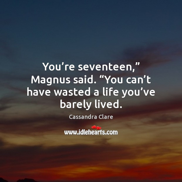 "You're seventeen,"" Magnus said. ""You can't have wasted a life Cassandra Clare Picture Quote"