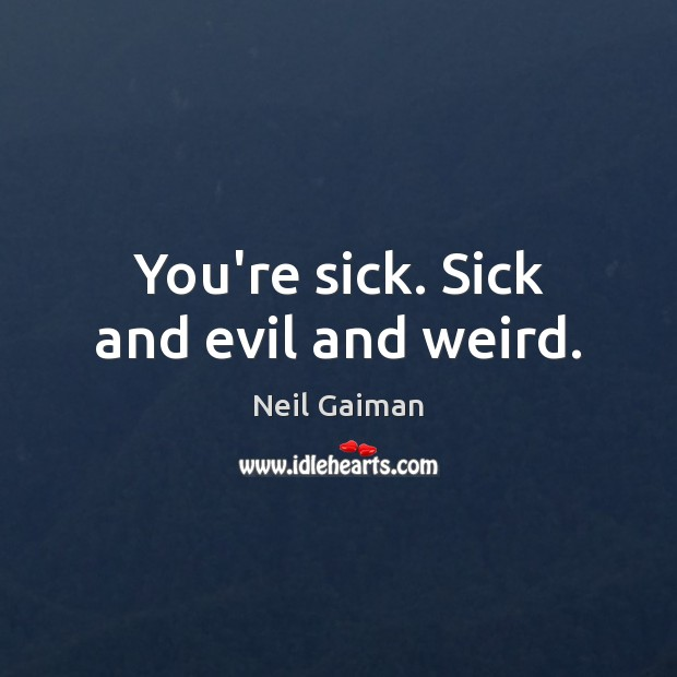 You're sick. Sick and evil and weird. Image