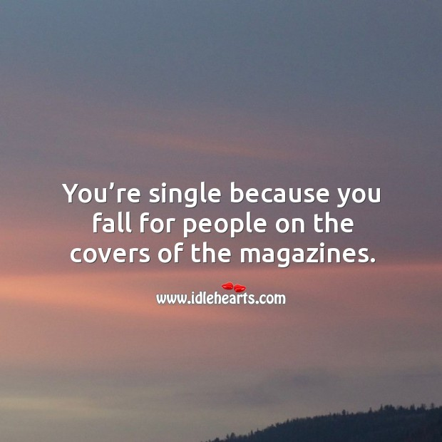 You're single because you fall for people on the covers of the magazines. Image