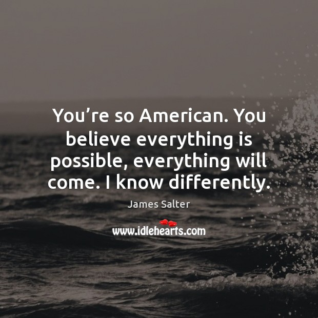 You're so American. You believe everything is possible, everything will come. James Salter Picture Quote