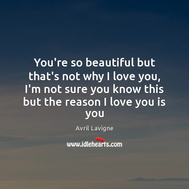 You're so beautiful but that's not why I love you, I'm not Avril Lavigne Picture Quote