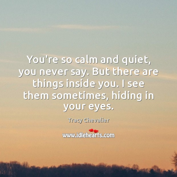 You're so calm and quiet, you never say. But there are things Image