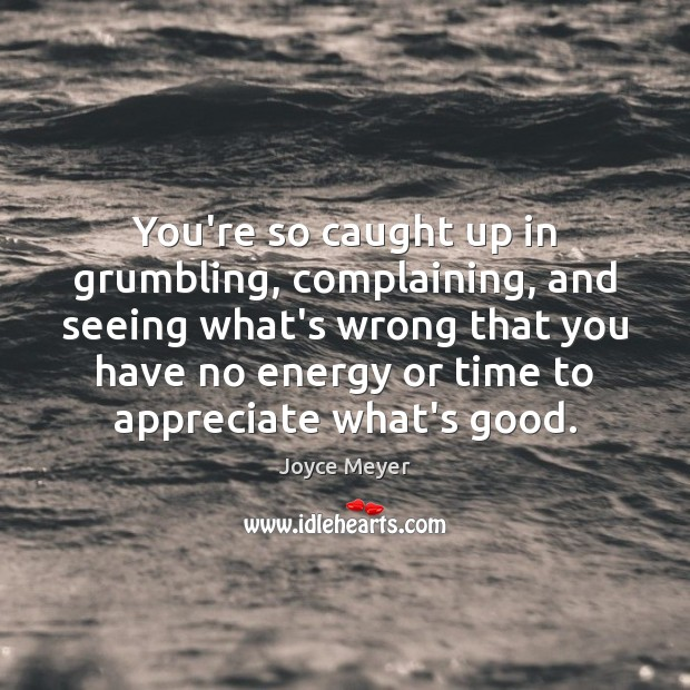 Image, You're so caught up in grumbling, complaining, and seeing what's wrong that