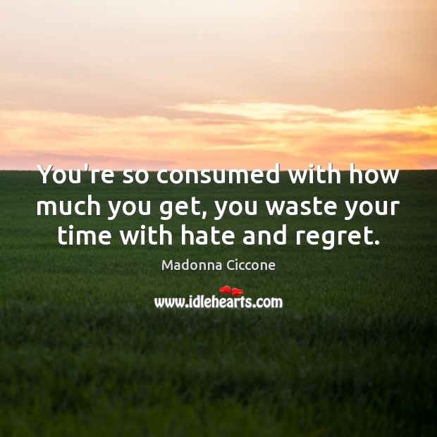 Image, You're so consumed with how much you get, you waste your time with hate and regret.