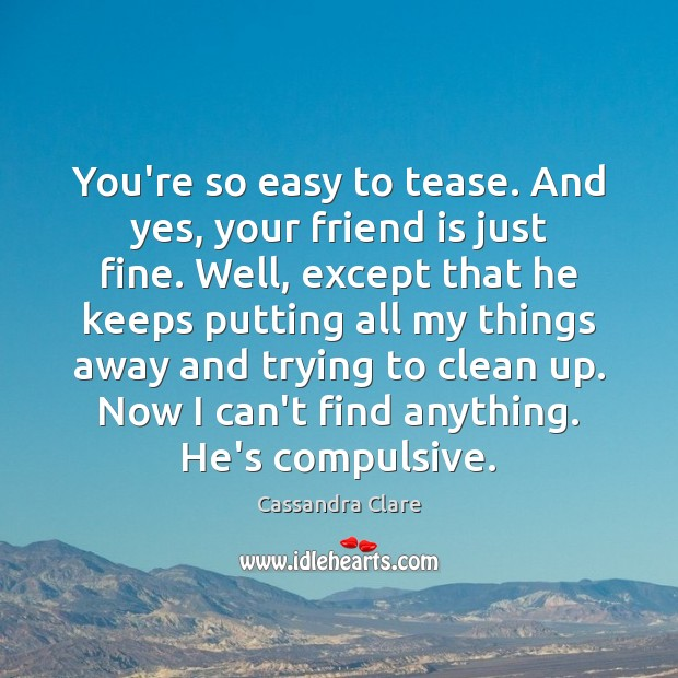 You're so easy to tease. And yes, your friend is just fine. Image