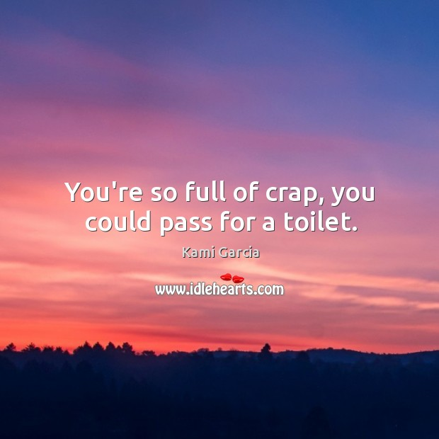 You're so full of crap, you could pass for a toilet. Image