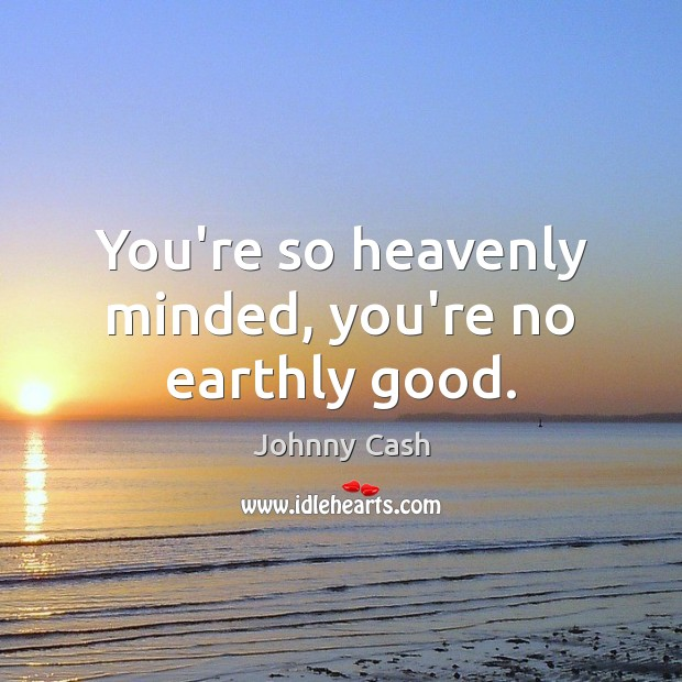 You're so heavenly minded, you're no earthly good. Johnny Cash Picture Quote