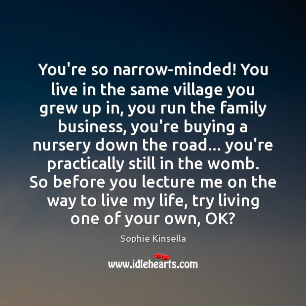 You're so narrow-minded! You live in the same village you grew up Sophie Kinsella Picture Quote