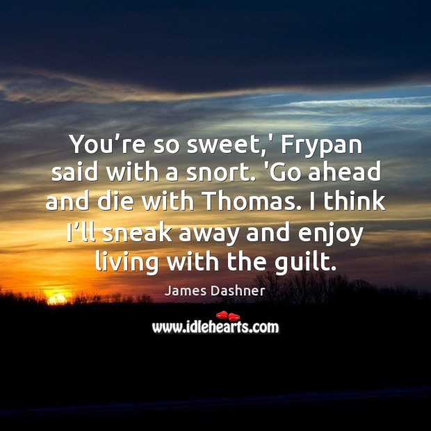 You're so sweet,' Frypan said with a snort. 'Go ahead Guilt Quotes Image
