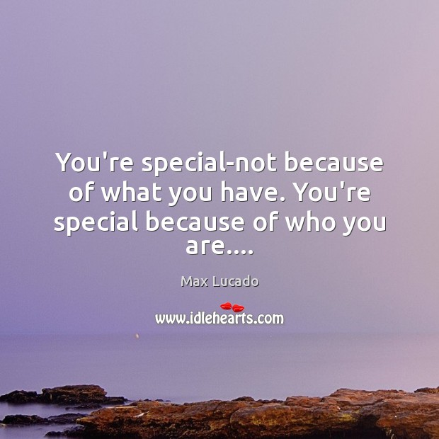 Image, You're special-not because of what you have. You're special because of who you are….