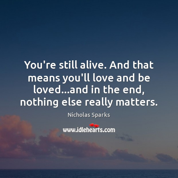 You're still alive. And that means you'll love and be loved…and Image