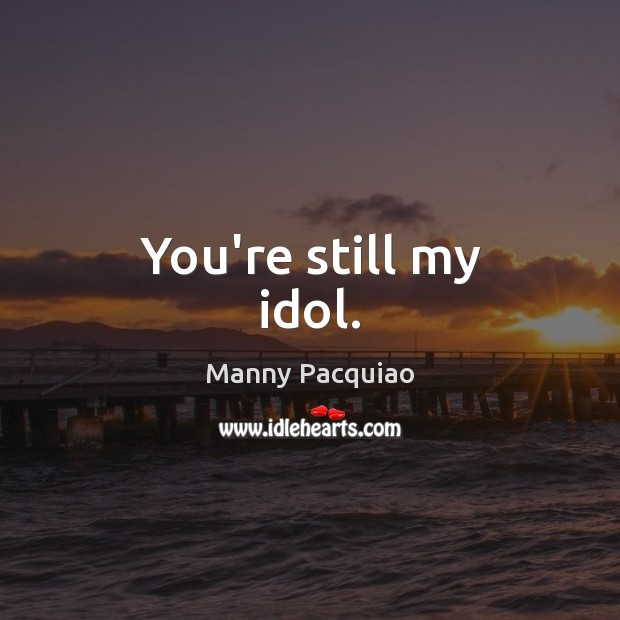 You're still my idol. Manny Pacquiao Picture Quote