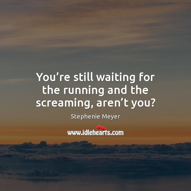 You're still waiting for the running and the screaming, aren't you? Image