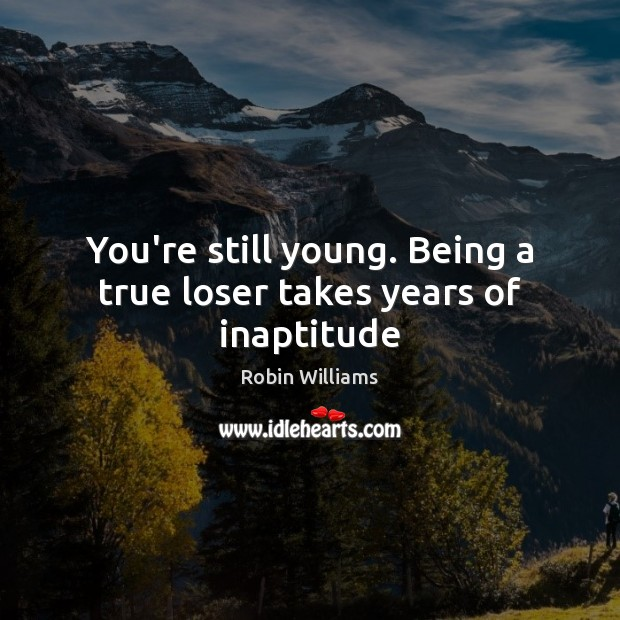 You're still young. Being a true loser takes years of inaptitude Robin Williams Picture Quote
