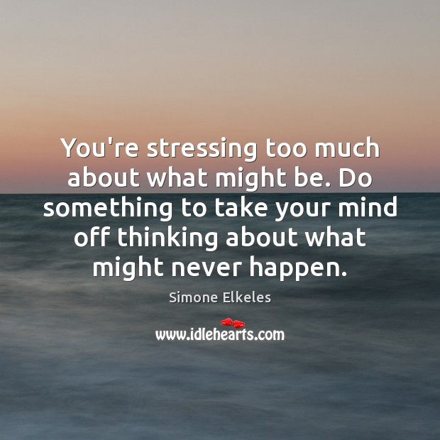 You're stressing too much about what might be. Do something to take Image