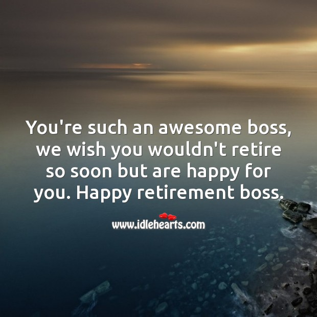 You're such an awesome boss, we wish you wouldn't retire so soon but are happy for you. Retirement Wishes for Boss Image