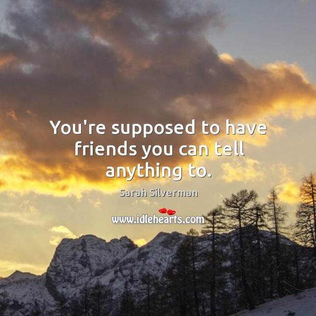 You're supposed to have friends you can tell anything to. Image