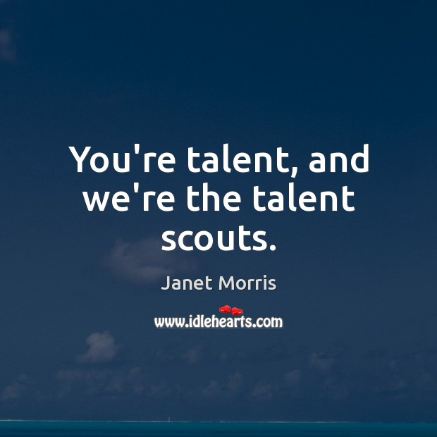 You're talent, and we're the talent scouts. Janet Morris Picture Quote
