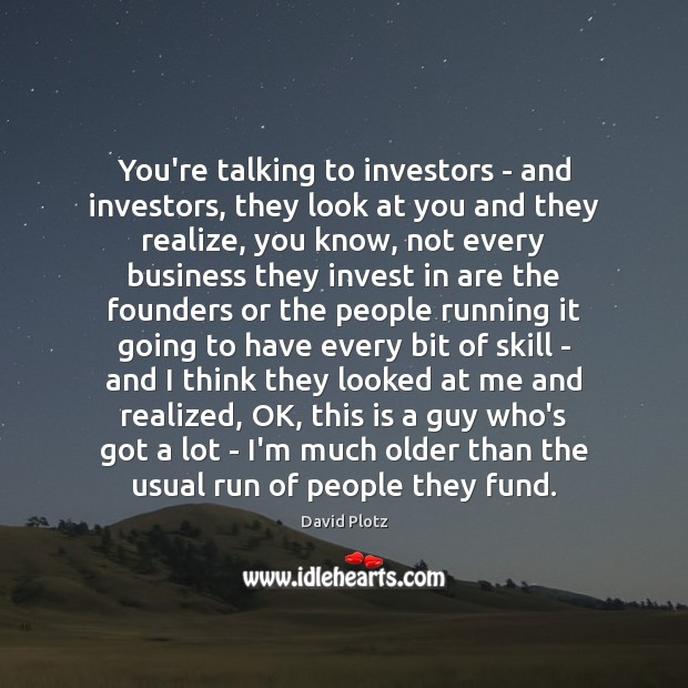 You're talking to investors – and investors, they look at you and David Plotz Picture Quote