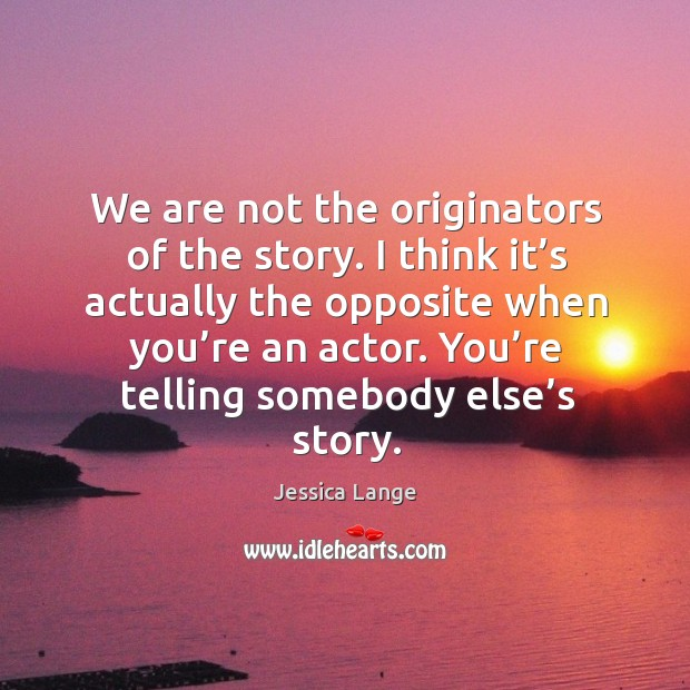 You're telling somebody else's story. Image