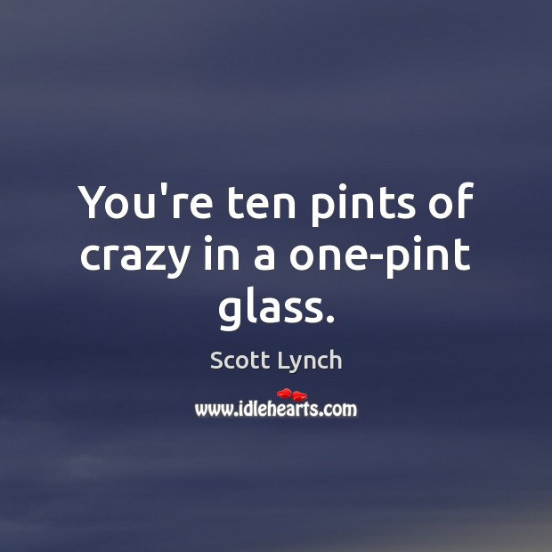 You're ten pints of crazy in a one-pint glass. Scott Lynch Picture Quote