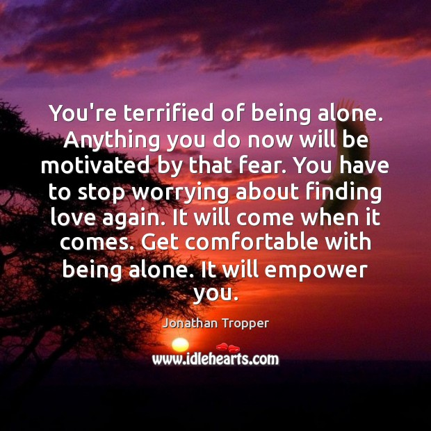 You're terrified of being alone. Anything you do now will be motivated Image