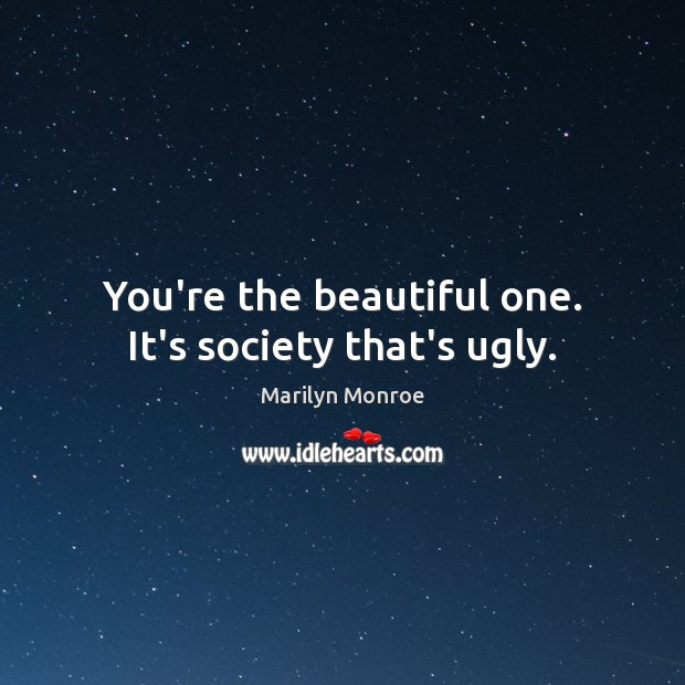 You're the beautiful one. It's society that's ugly. Image