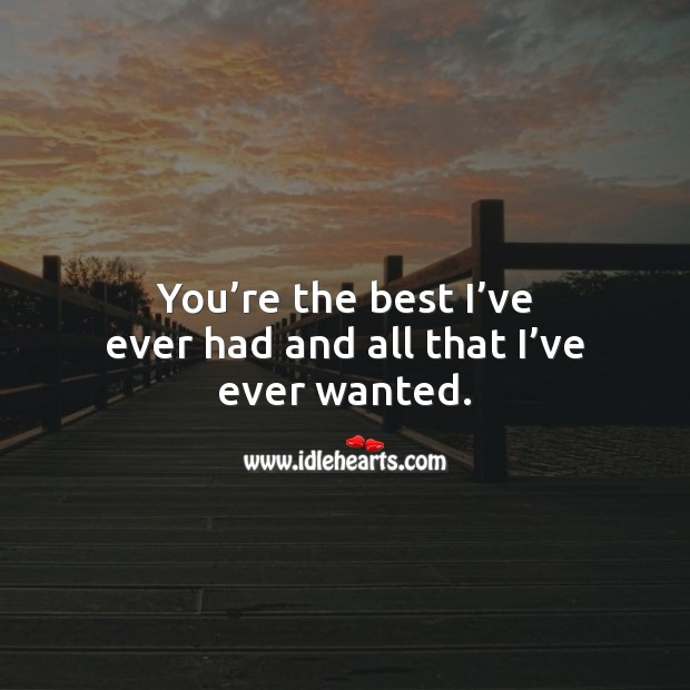 You're the best I've ever had and all that I've ever wanted. Love Quotes for Her Image