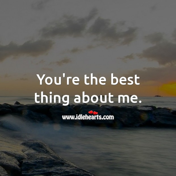 Image, You're the best thing about me.