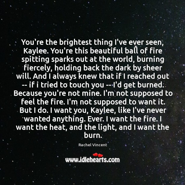 You're the brightest thing I've ever seen, Kaylee. You're this beautiful ball Image