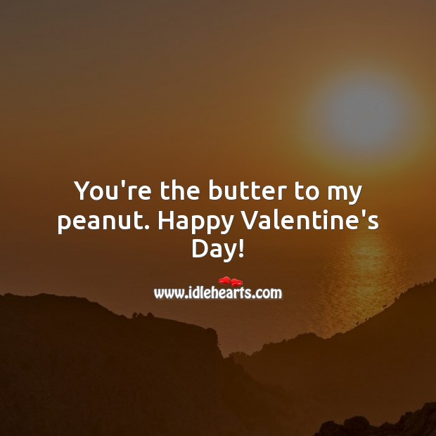 You're the butter to my peanut. Happy Valentines Day! Valentine's Day Quotes Image