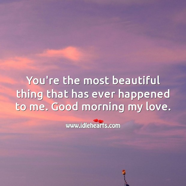 You're the most beautiful thing that has ever happened to me. Good morning! Good Morning Quotes Image